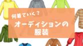【俳優・女優のオーディション】ベストな服装は?何を着ていけばいい?にお答え!