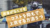 「上京したい!」けどお金がないあなたへ。格安で上京するための5つの方法