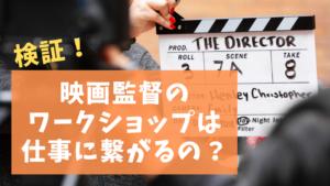 【検証】映画監督のワークショップは仕事に繋がるのか?20回以上参加してみた結果は?